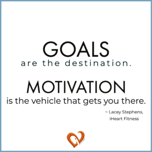 """Motivational quote """"Goals are the destination. Motivation is the vehicle that gets you there."""" ~Lacey Stephens, Founder, iHeartFitness 